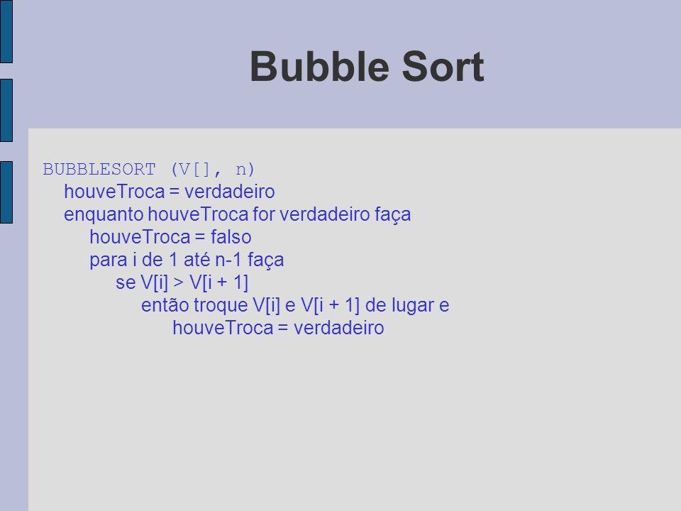 Bubble Sort BUBBLESORT (V[], n) houveTroca = verdadeiro. enquanto houveTroca for verdadeiro faça.